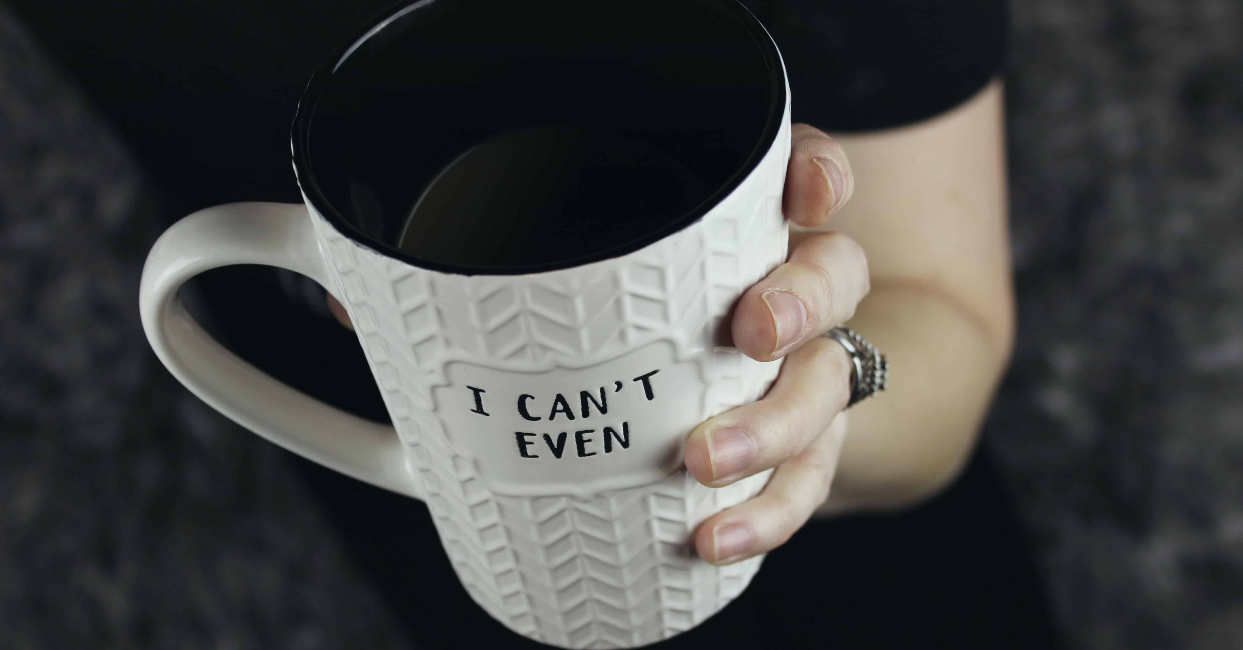 """Woman holding coffee mug that says """"I can't even"""""""